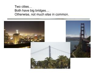 Two cities… Both have big bridges… Otherwise, not much else in common.