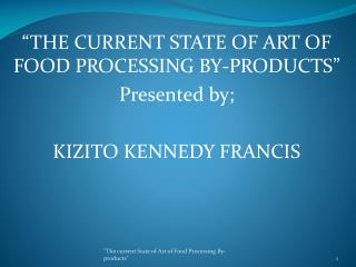 """THE CURRENT STATE OF ART OF FOOD PROCESSING BY-PRODUCTS"" Presented by; KIZITO KENNEDY FRANCIS"