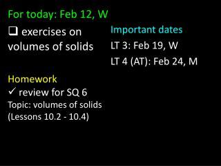 For today: Feb 12, W  exercises on volumes of solids Homework  review for SQ 6