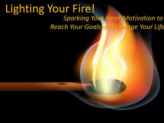 Sparking Your Inner Motivation to  Reach Your Goals and Change Your Life