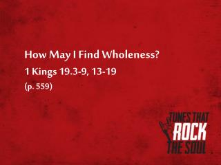 How May I Find Wholeness? 1 Kings 19.3-9, 13-19 (p. 559)