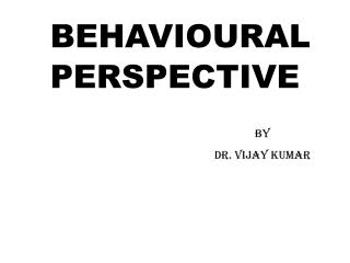 BEHAVIOURAL PERSPECTIVE By 					Dr. Vijay Kumar