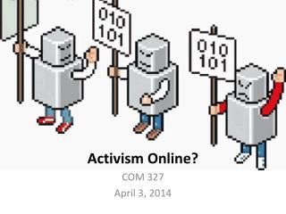 Activism Online ? COM 327 April 3, 2014