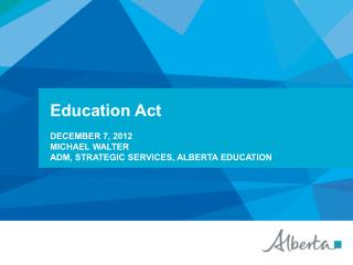 Education  Act December 7,  2012 Michael  walter ADM, Strategic Services,  alberta  education