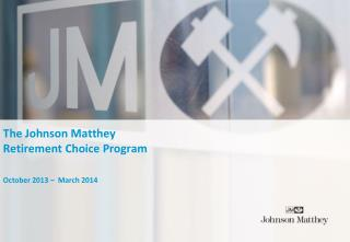 The Johnson Matthey  Retirement Choice Program October 2013 –  March 2014