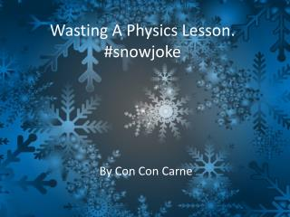 Wasting A Physics Lesson. # snowjoke