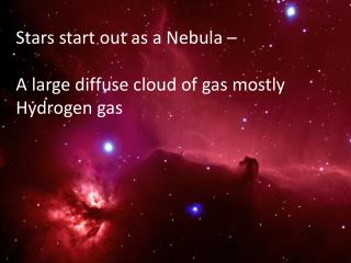 Stars start out as a Nebula –  A  large diffuse cloud of gas  mostly Hydrogen gas