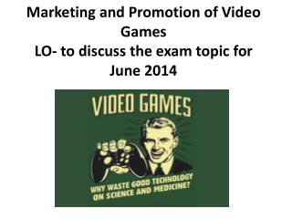 Marketing and Promotion of Video Games LO- to discuss the exam topic for June 2014