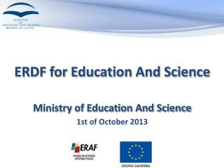 ERDF for Education And Science Ministry of Education And Science  1st of October 2013