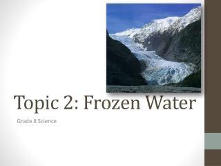 Topic 2: Frozen Water