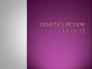 Genetics Review 12/11/12