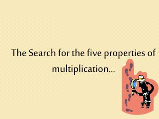 The Search for the five properties of multiplication…