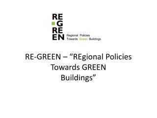 "RE-GREEN  – "" REgional  Policies Towards GREEN Buildings """