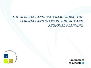 THE ALBERTA LAND-USE FRAMEWORK; THE ALBERTA LAND STEWARDSHIP ACT AND REGIONAL PLANNING