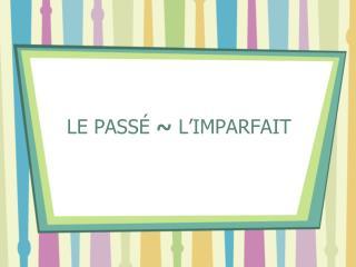 LE PASS � ~  L�IMPARFAIT