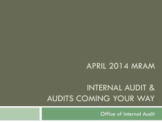 April 2014 MRAM Internal Audit &  Audits coming your way