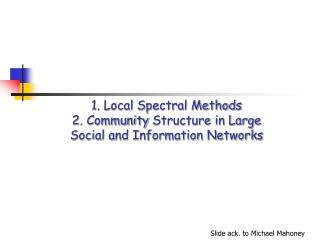 1. Local Spectral Methods 2.  Community  Structure in Large  Social and Information Networks