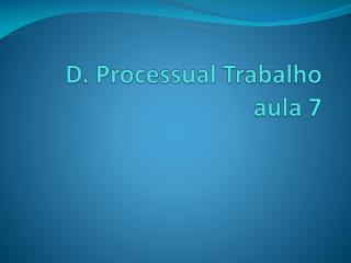D. Processual Trabalho  aula 7