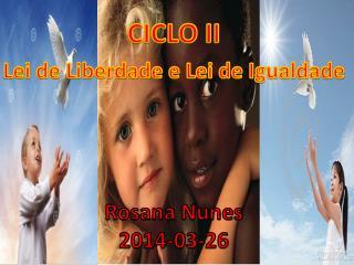 CICLO II Lei de  Liberdade  e Lei de  Igualdade Rosana Nunes 2014-03-26