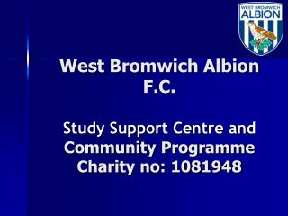 West Bromwich Albion F.C.   Study Support Centre and Community Programme Charity no: 1081948