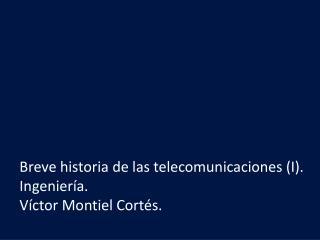 Breve historia de las telecomunicaciones (I). Ingeniería. Víctor Montiel Cortés.
