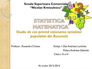 STATISTICA   MATEMATICA Studiu  de  caz privind vizionarea serialelor populatiei  din  Bucuresti
