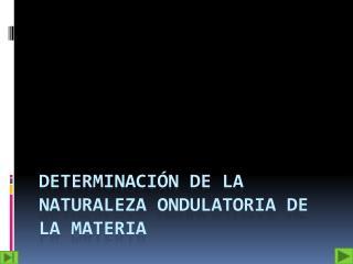 Determinación De La Naturaleza Ondulatoria De La Materia
