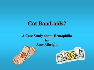 Got Band-aids  A Case Study about Hemophilia by Amy Albright