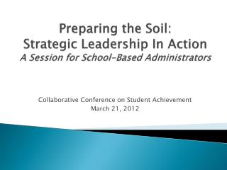 Preparing the Soil: Strategic Leadership  In Action A Session for School-Based Administrators