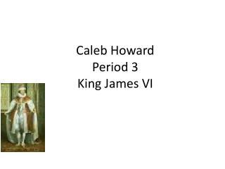 Caleb Howard Period  3 King  J ames VI