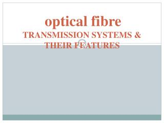 optical  fibre TRANSMISSION  SYSTEMS & THEIR FEATURES