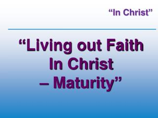 """Living out Faith  In Christ  – Maturity """