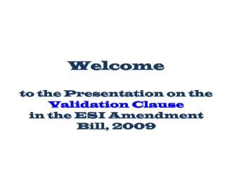 Welcome  to the Presentation on the  Validation Clause in the ESI Amendment Bill, 2009