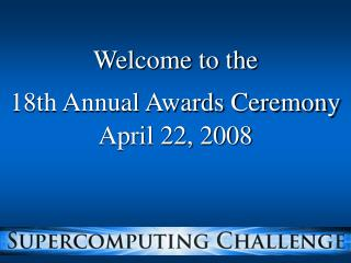 Welcome to the 18th Annual Awards Ceremony April 22, 2008