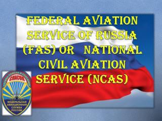 Federal Aviation Service of Russia (FAS) or   National  Civil Aviation Service  (NCAS)