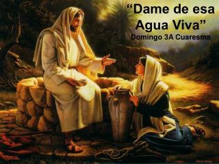 """Dame de esa Agua Viva"" Domingo 3A Cuaresma"