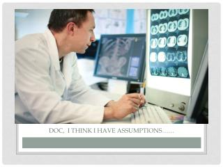 Doc,  I think I have assumptions……