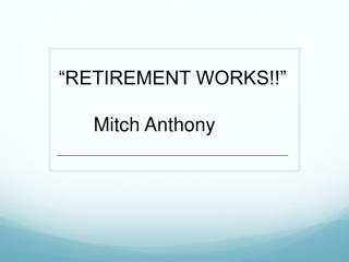 """RETIREMENT WORKS!!"" 	Mitch Anthony"