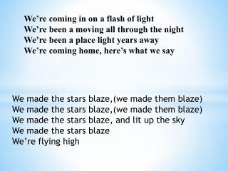 We made the stars blaze,(we made them blaze) We made the stars blaze,(we made them blaze)