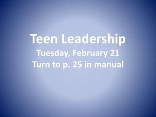 Teen Leadership Tuesday, February 21 Turn to p. 25 in manual