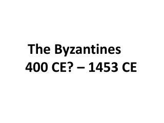 The Byzantines     400 CE? – 1453 CE