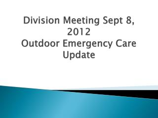 Division Meeting Sept  8, 2012 Outdoor Emergency Care Update