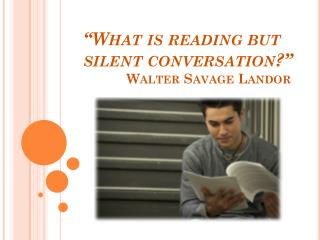 """What is reading but silent conversation?""  	   Walter Savage Landor"