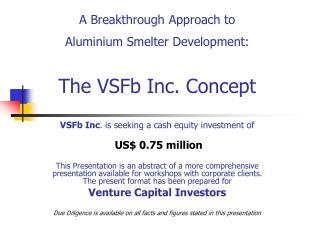 A Breakthrough Approach to  Aluminium Smelter Development:   The VSFb Inc. Concept