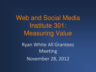 Web and Social Media Institute 301: Measuring Value