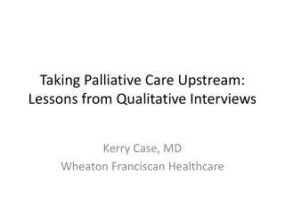 Taking Palliative Care Upstream: Lessons from Qualitative Interviews