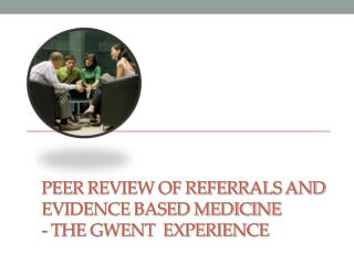 Peer Review of Referrals and Evidence based Medicine  -  the Gwent  Experience