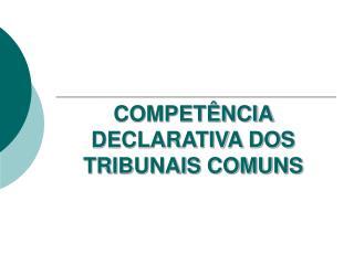 COMPET NCIA DECLARATIVA DOS TRIBUNAIS COMUNS