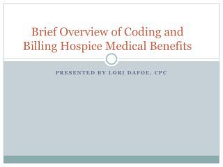 Brief Overview of Coding and Billing  Hospice Medical Benefits