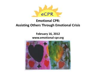 Emotional CPR: Assisting Others Through Emotional Crisis February 16, 2012 www.emotional-cpr.org